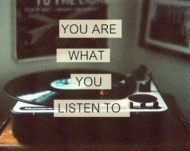 ...you are what you listen to...